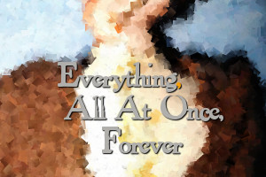 Everything, All at Once, Forever